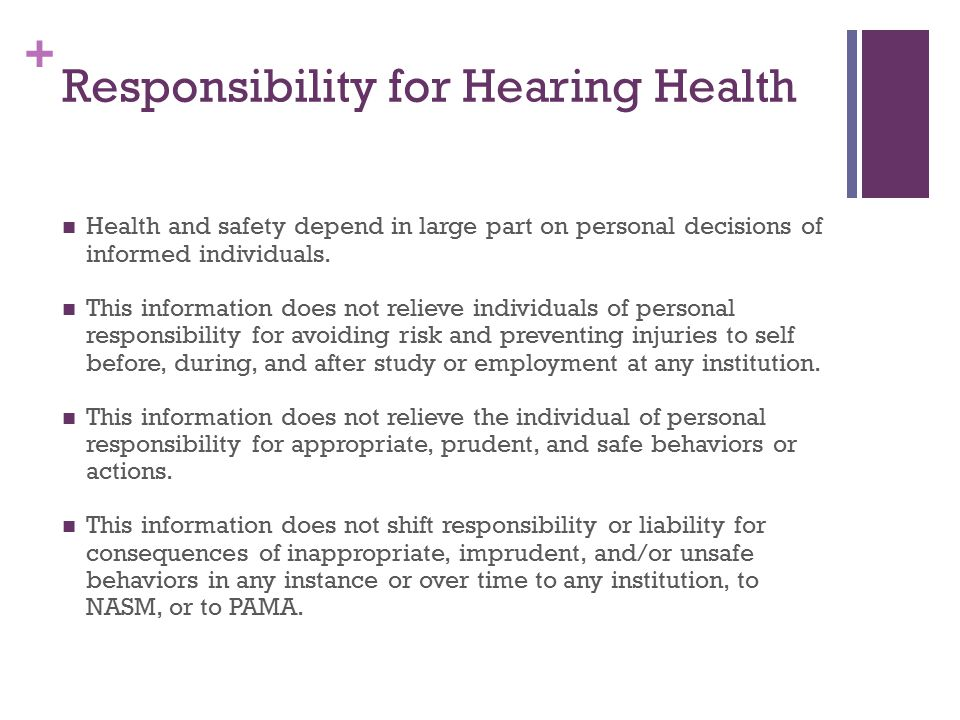 + Responsibility for Hearing Health Health and safety depend in large part on personal decisions of informed individuals.