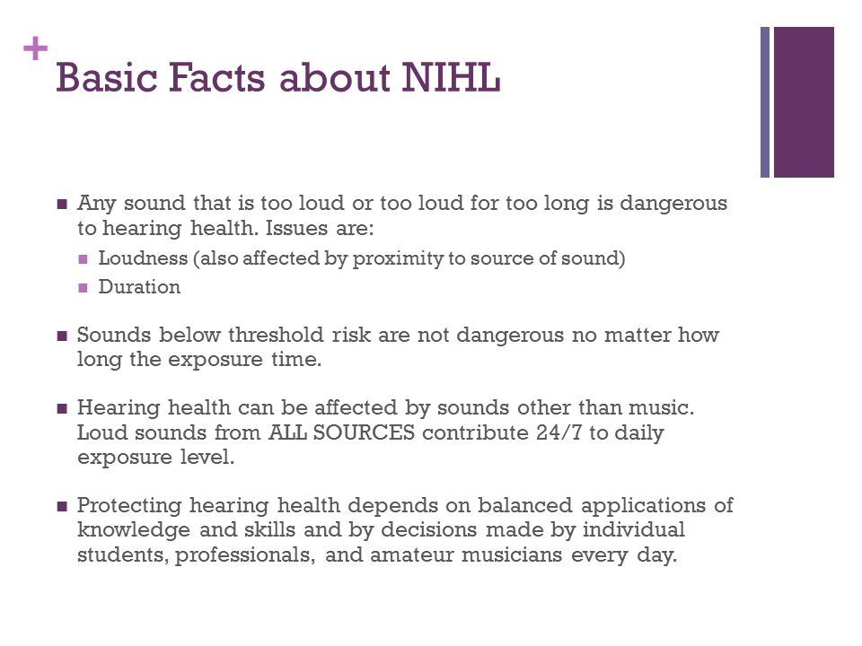 + Basic Facts about NIHL Any sound that is too loud or too loud for too long is dangerous to hearing health. Issues are: Loudness (also affected by pr