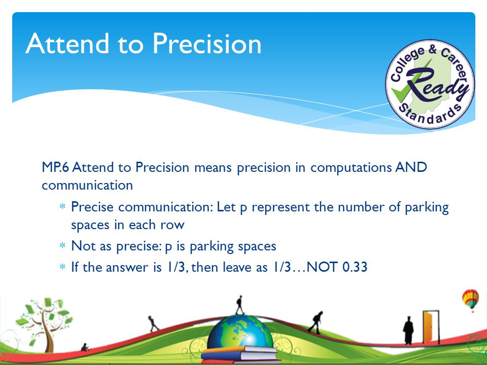 Attend to Precision MP.6 Attend to Precision means precision in computations AND communication  Precise communication: Let p represent the number of