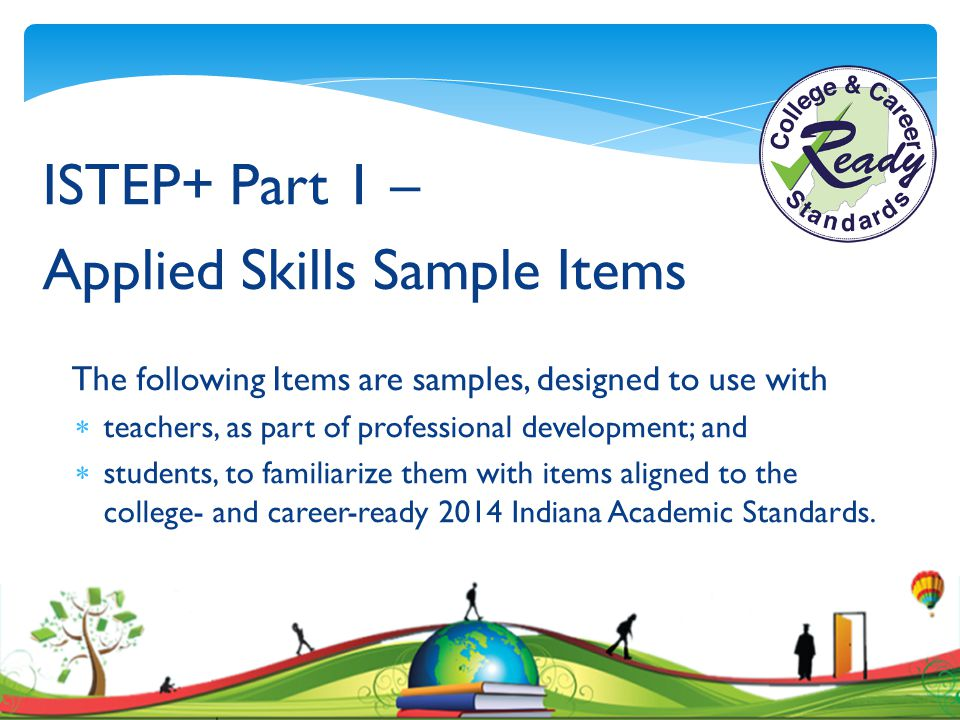 ISTEP+ Part 1 – Applied Skills Sample Items The following Items are samples, designed to use with  teachers, as part of professional development; and