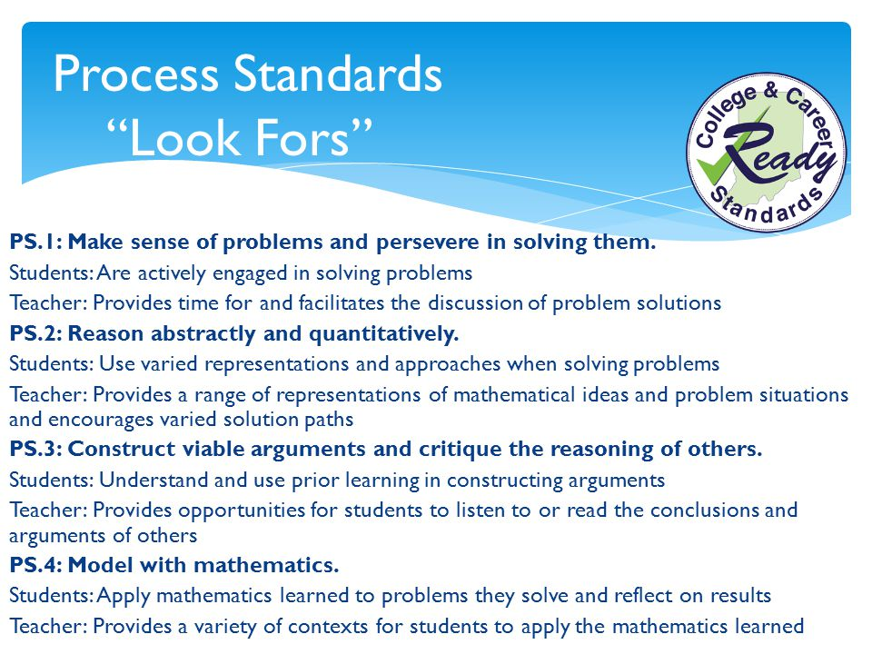"""Process Standards """"Look Fors"""" PS.1: Make sense of problems and persevere in solving them. Students: Are actively engaged in solving problems Teacher:"""