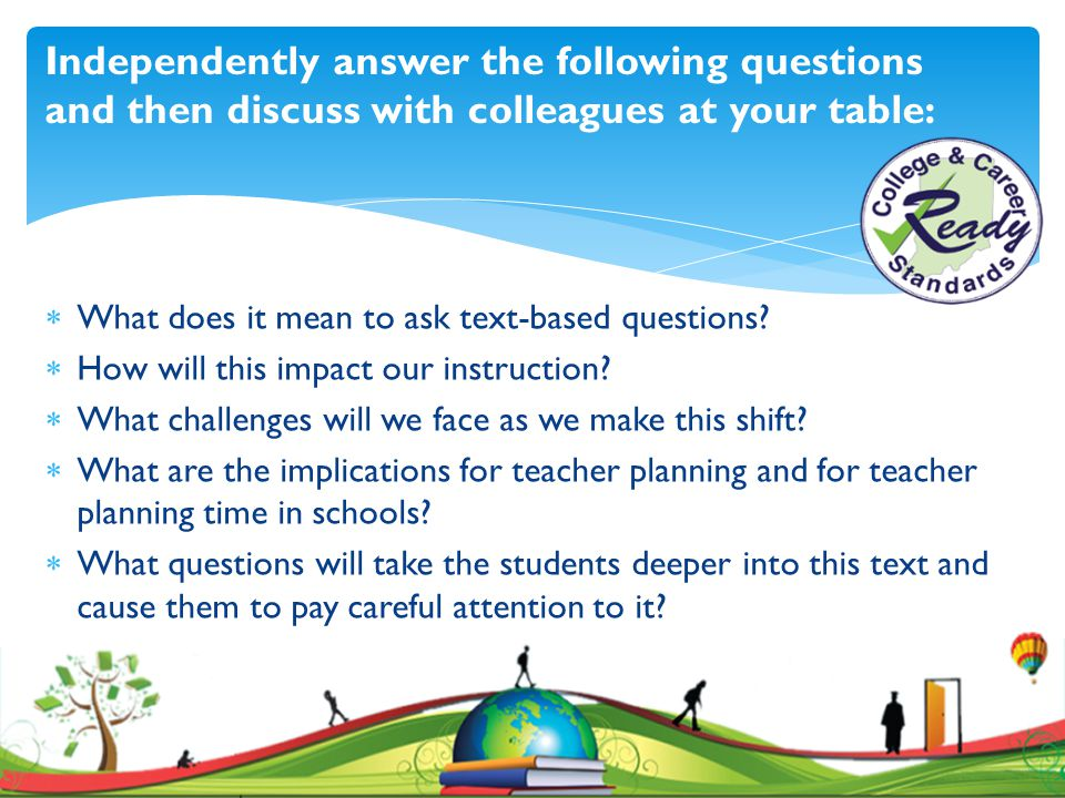 Independently answer the following questions and then discuss with colleagues at your table:  What does it mean to ask text-based questions?  How wi