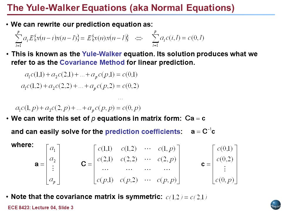 ECE 8423: Lecture 04, Slide 3 The Yule-Walker Equations (aka Normal Equations) We can rewrite our prediction equation as: This is known as the Yule-Walker equation.