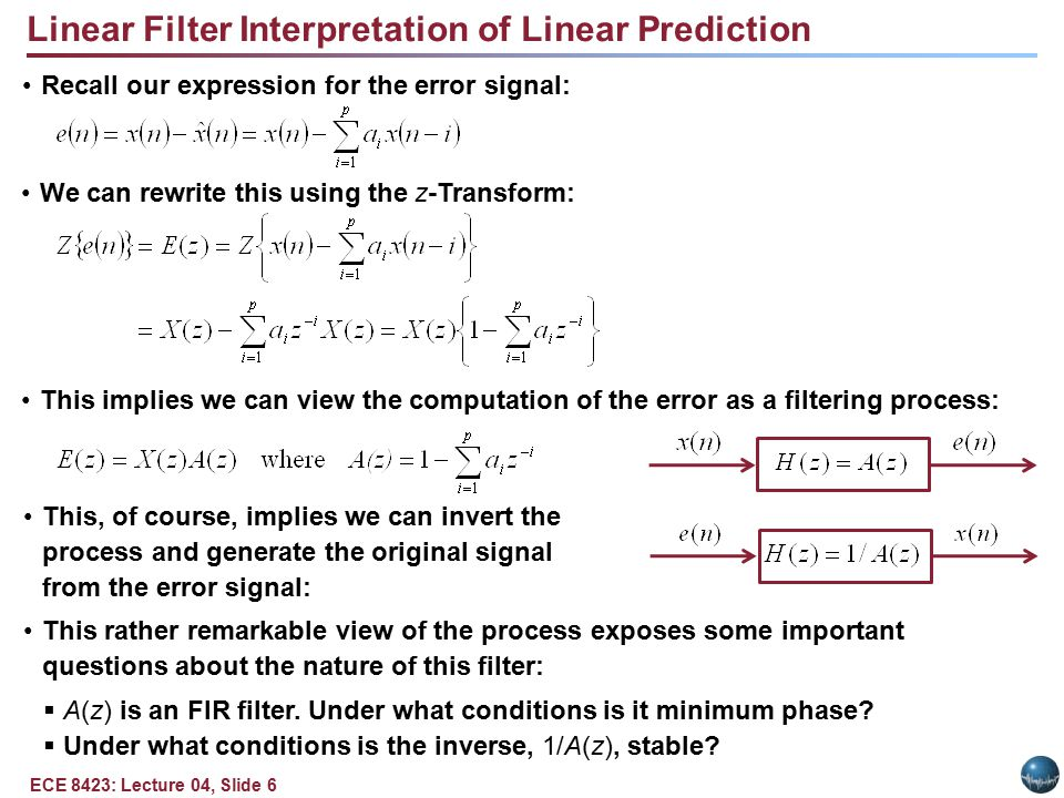 ECE 8423: Lecture 04, Slide 6 Linear Filter Interpretation of Linear Prediction Recall our expression for the error signal: We can rewrite this using the z-Transform: This, of course, implies we can invert the process and generate the original signal from the error signal: This rather remarkable view of the process exposes some important questions about the nature of this filter:  A(z) is an FIR filter.
