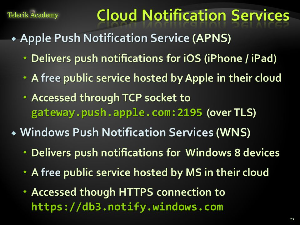  Apple Push Notification Service (APNS)  Delivers push notifications for iOS (iPhone / iPad)  A free public service hosted by Apple in their cloud