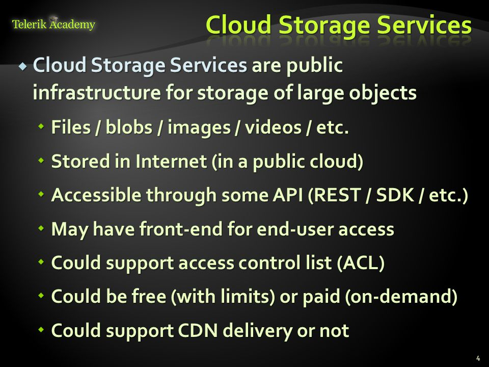  Cloud Storage Services are public infrastructure for storage of large objects  Files / blobs / images / videos / etc.  Stored in Internet (in a pu