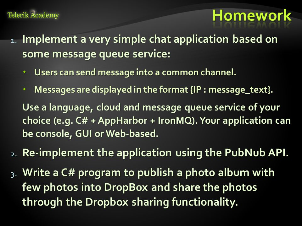 1. Implement a very simple chat application based on some message queue service:  Users can send message into a common channel.  Messages are displa