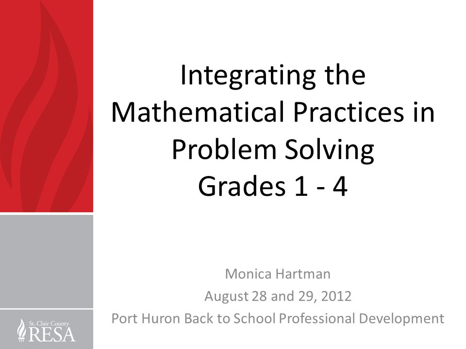 Integrating the Mathematical Practices in Problem Solving Grades 1 - 4 Monica Hartman August 28 and 29, 2012 Port Huron Back to School Professional De