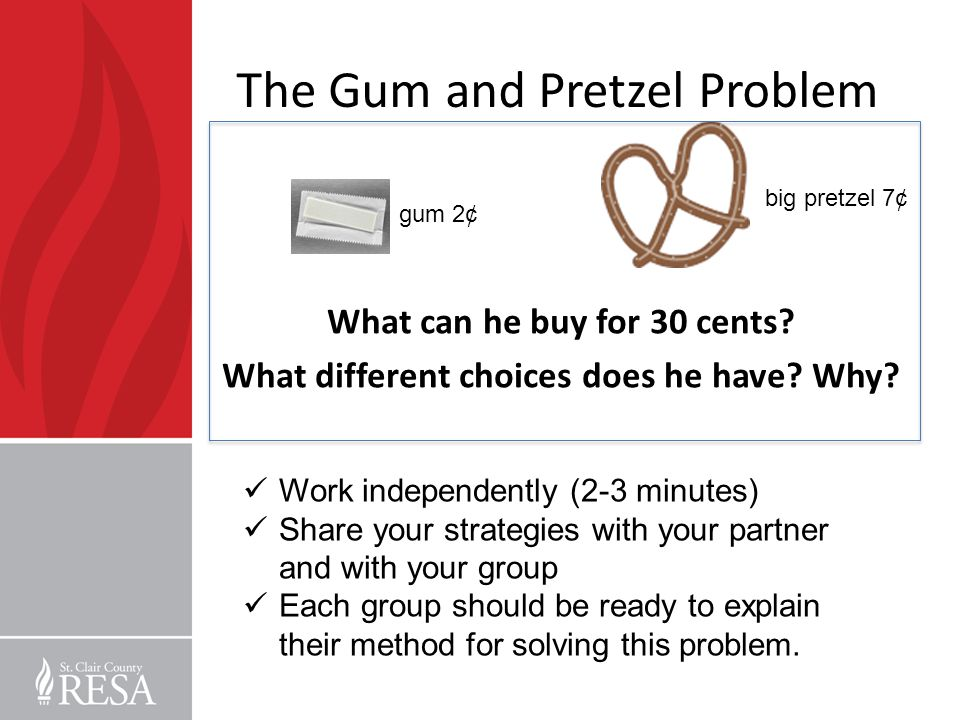 The Gum and Pretzel Problem What can he buy for 30 cents? What different choices does he have? Why? big pretzel 7¢ gum 2¢ Work independently (2-3 minu