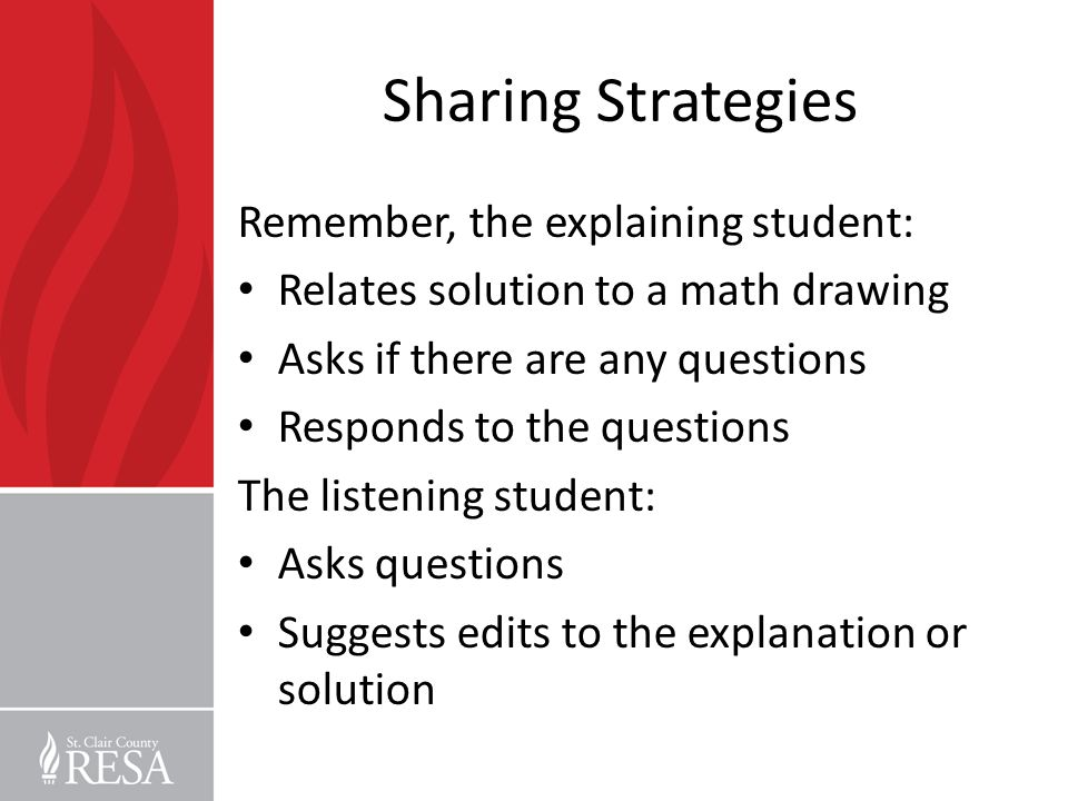 Sharing Strategies Remember, the explaining student: Relates solution to a math drawing Asks if there are any questions Responds to the questions The