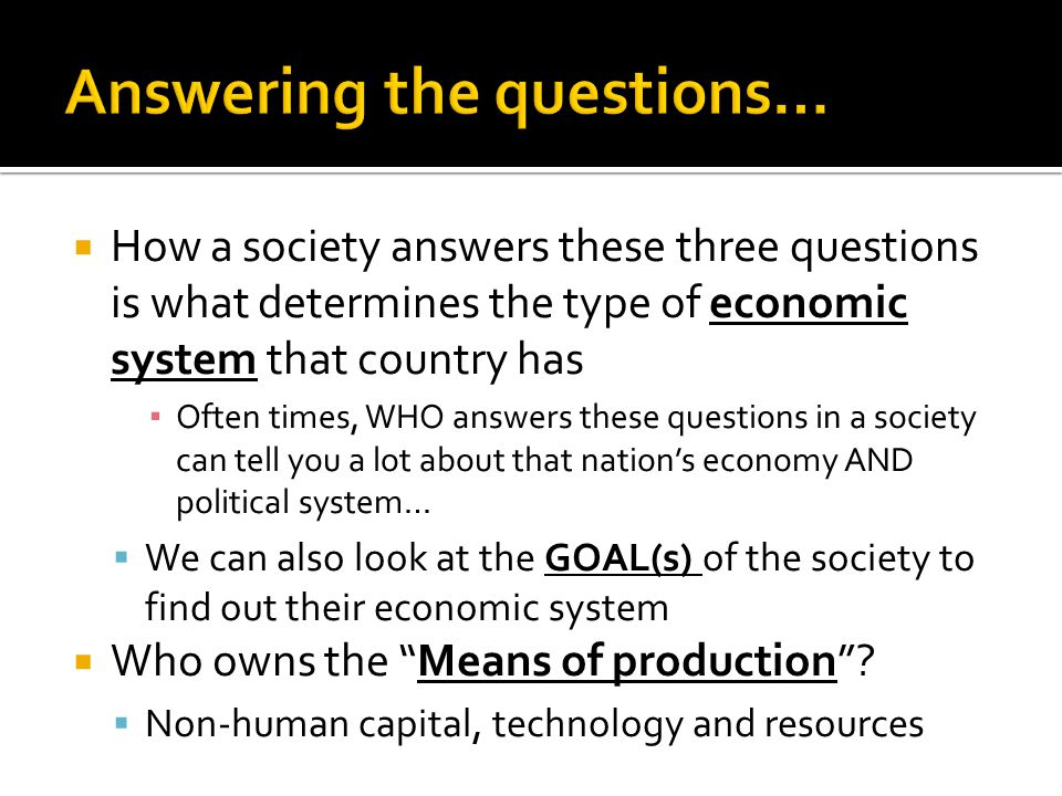  How a society answers these three questions is what determines the type of economic system that country has ▪ Often times, WHO answers these questions in a society can tell you a lot about that nation's economy AND political system…  We can also look at the GOAL(s) of the society to find out their economic system  Who owns the Means of production .