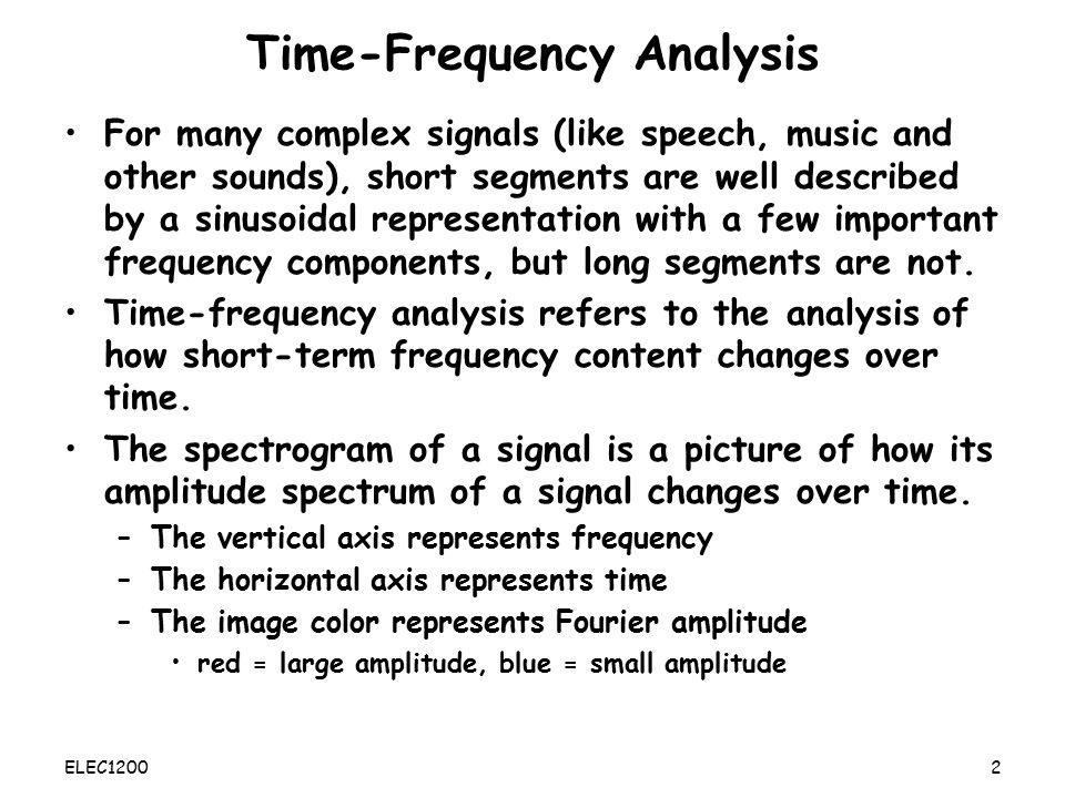 ELEC1200: A System View of Communications: from Signals to Packets Lecture 14 Time-Frequency Analysis –Analyzing sounds as a sequence of frames –Spectrogram Lossy Encoding –MP3 encoding ELEC12001