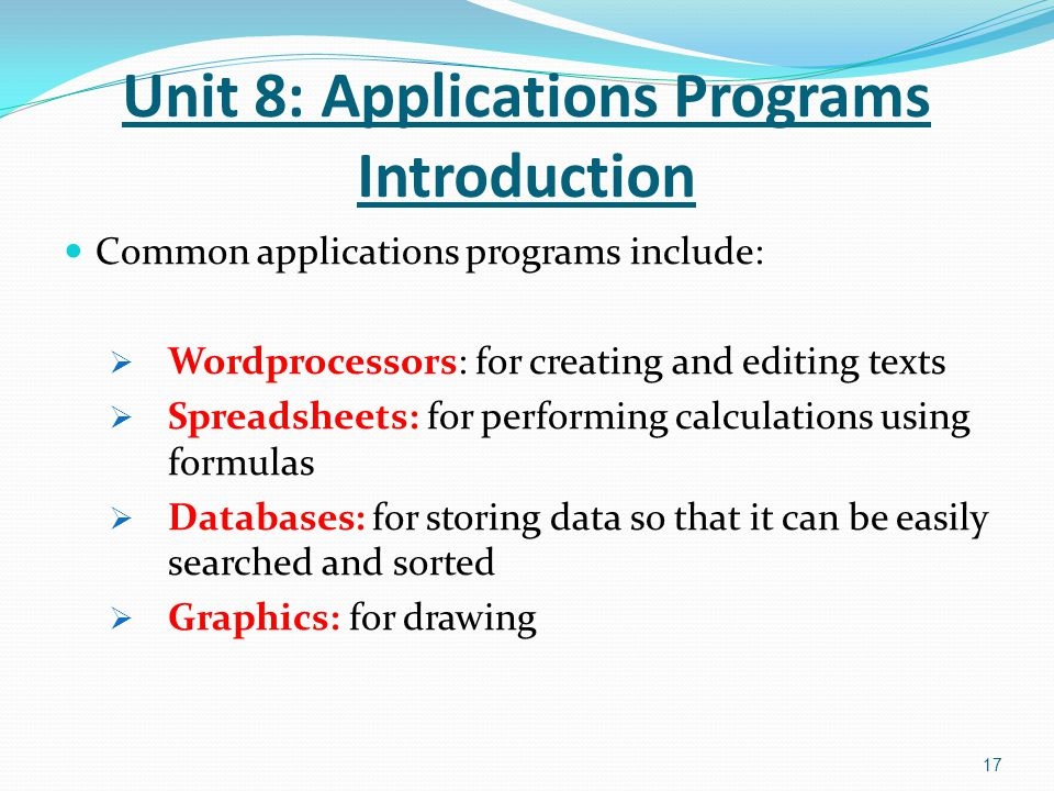Common applications programs include:  Wordprocessors: for creating and editing texts  Spreadsheets: for performing calculations using formulas  Databases: for storing data so that it can be easily searched and sorted  Graphics: for drawing 17 Unit 8: Applications Programs Introduction