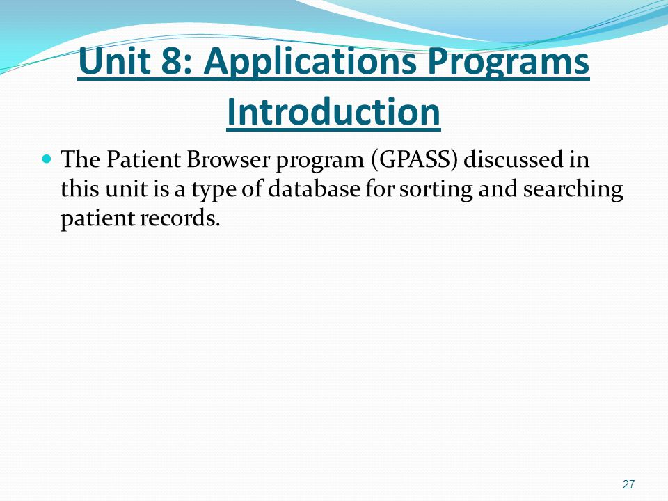 The Patient Browser program (GPASS) discussed in this unit is a type of database for sorting and searching patient records. 27 Unit 8: Applications Pr