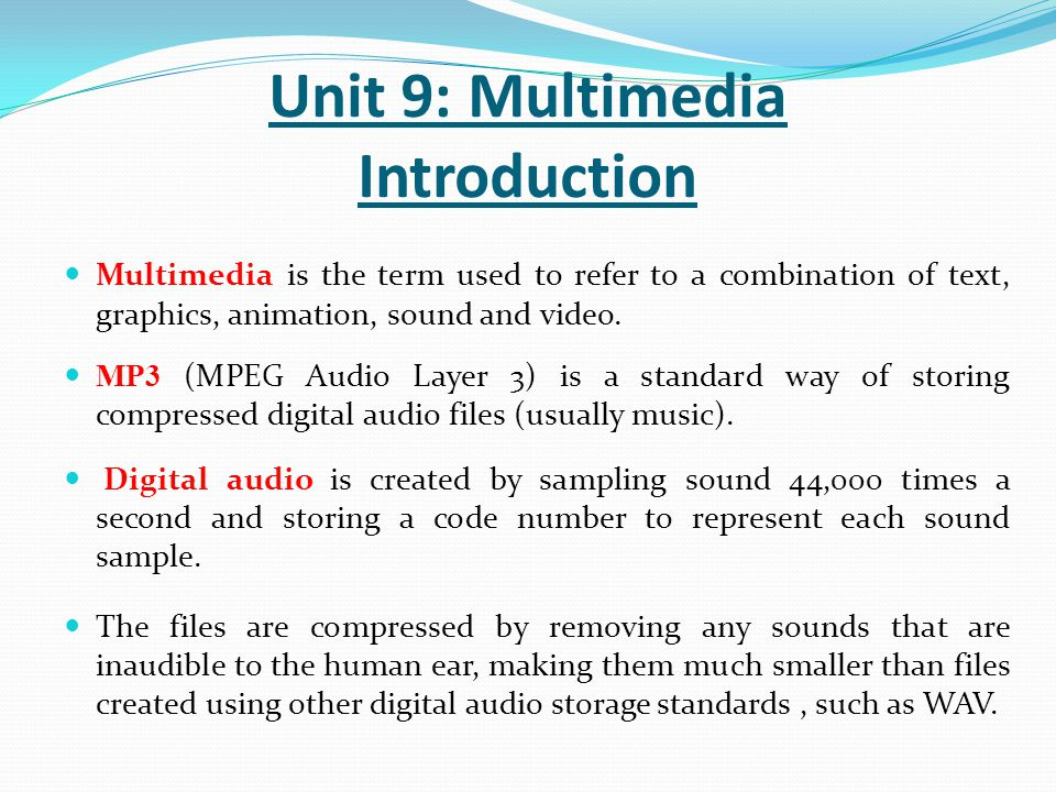 Multimedia is the term used to refer to a combination of text, graphics, animation, sound and video. MP3 (MPEG Audio Layer 3) is a standard way of sto