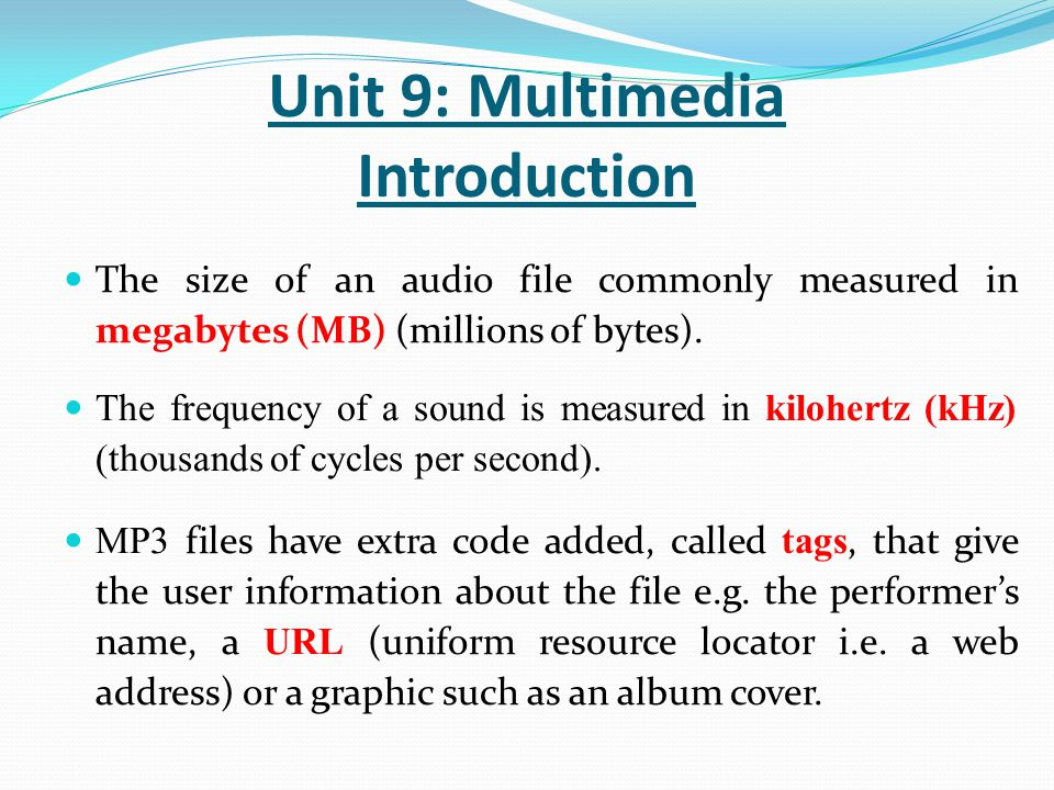 The size of an audio file commonly measured in megabytes (MB) (millions of bytes). The frequency of a sound is measured in kilohertz (kHz) (thousands