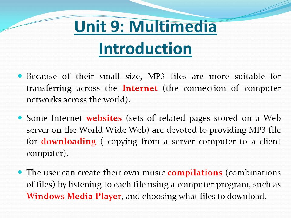 Because of their small size, MP3 files are more suitable for transferring across the Internet (the connection of computer networks across the world).
