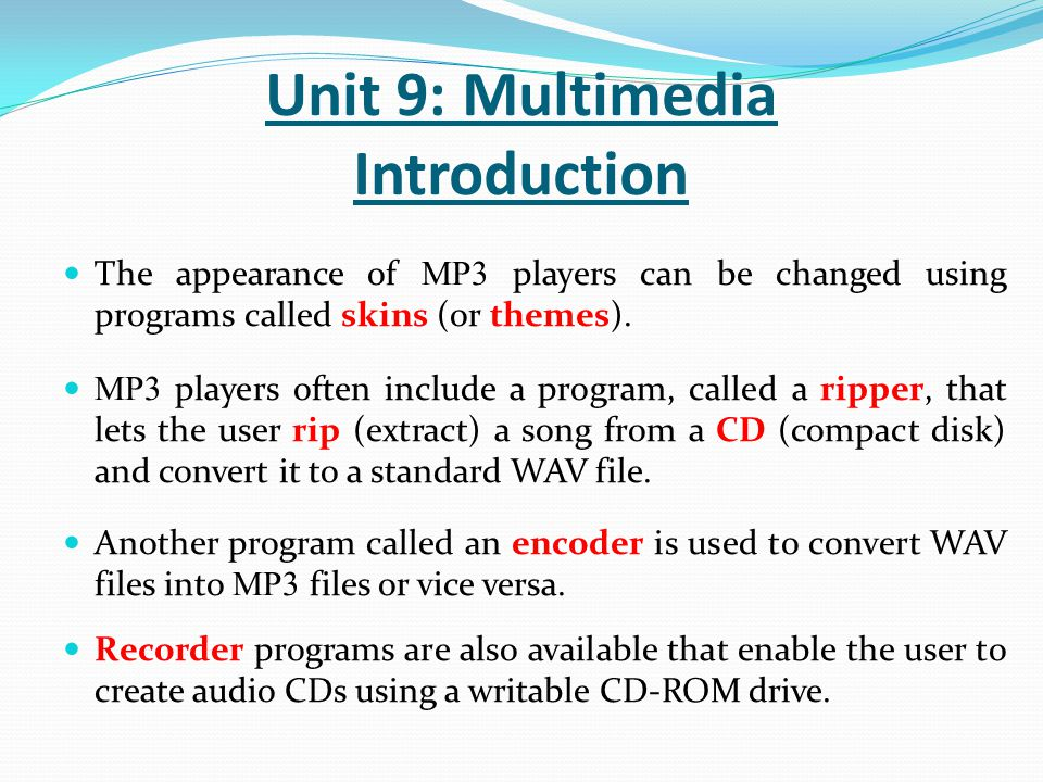 The appearance of MP3 players can be changed using programs called skins (or themes). MP3 players often include a program, called a ripper, that lets