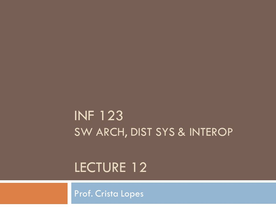 INF 123 SW ARCH, DIST SYS & INTEROP LECTURE 12 Prof. Crista Lopes