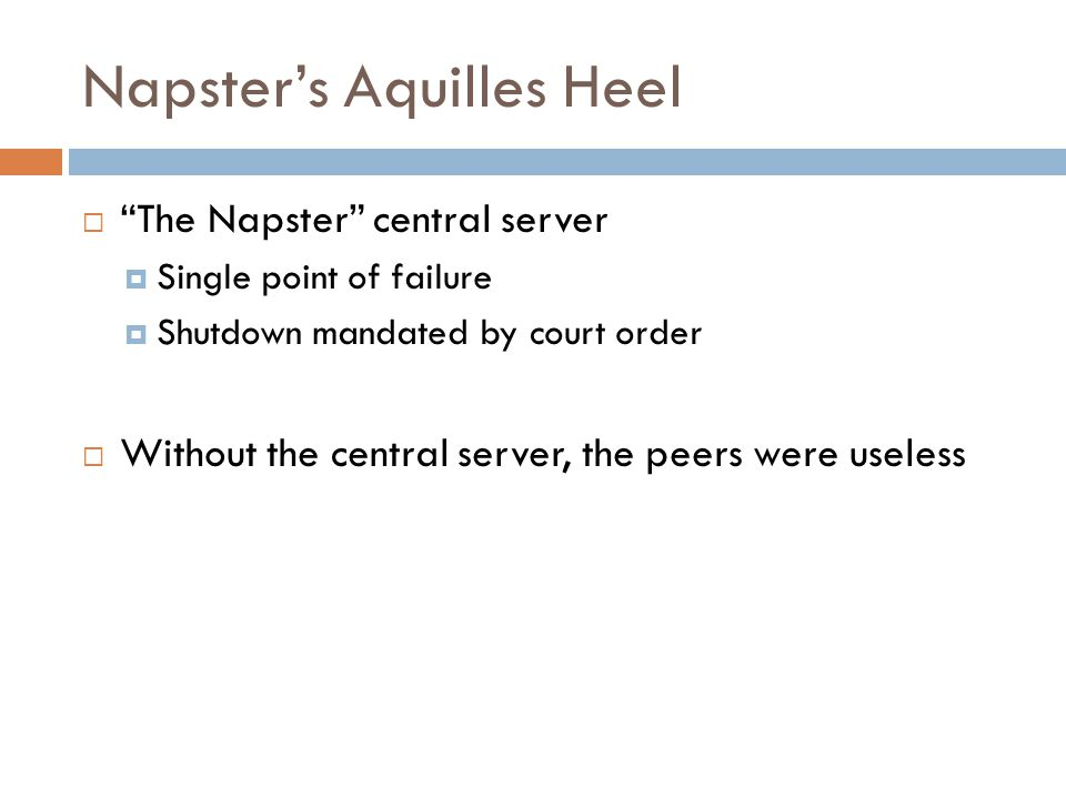 Napster's Aquilles Heel  The Napster central server  Single point of failure  Shutdown mandated by court order  Without the central server, the peers were useless