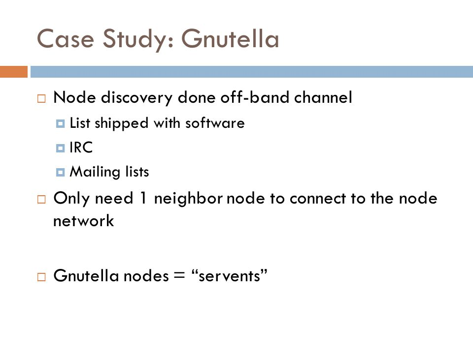 Case Study: Gnutella  Node discovery done off-band channel  List shipped with software  IRC  Mailing lists  Only need 1 neighbor node to connect to the node network  Gnutella nodes = servents