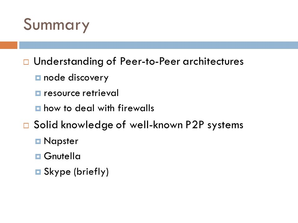 Summary  Understanding of Peer-to-Peer architectures  node discovery  resource retrieval  how to deal with firewalls  Solid knowledge of well-known P2P systems  Napster  Gnutella  Skype (briefly)