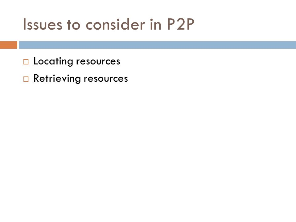 Issues to consider in P2P  Locating resources  Retrieving resources
