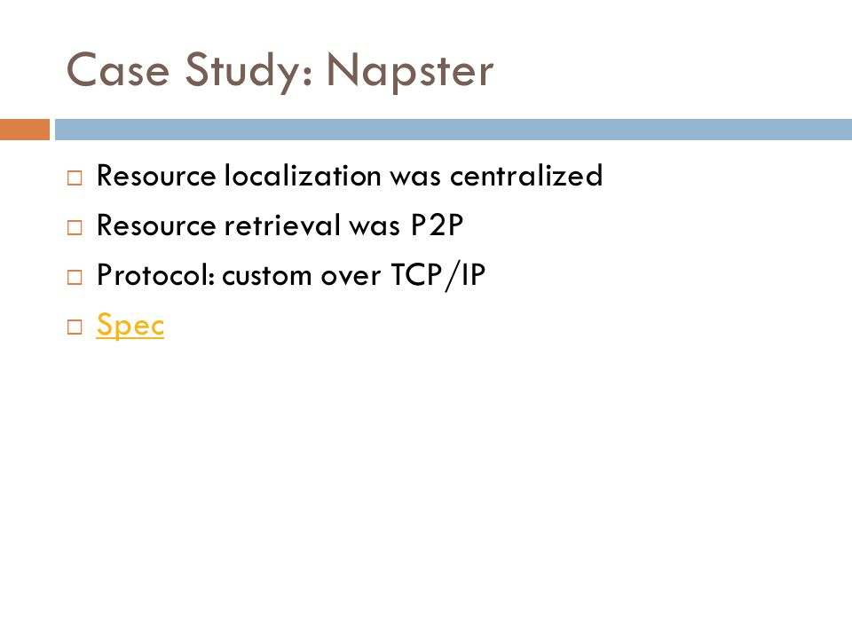 Case Study: Napster  Resource localization was centralized  Resource retrieval was P2P  Protocol: custom over TCP/IP  Spec Spec