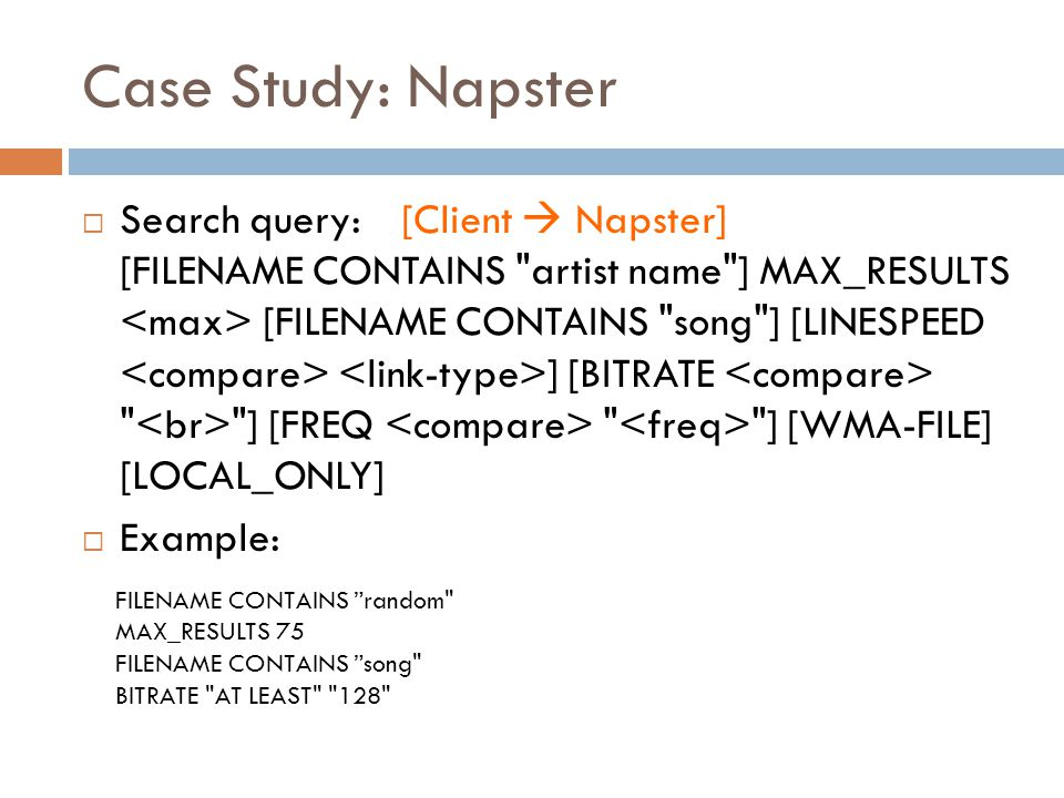 Case Study: Napster  Search query: [Client  Napster] [FILENAME CONTAINS artist name ] MAX_RESULTS [FILENAME CONTAINS song ] [LINESPEED ] [BITRATE ] [FREQ ] [WMA-FILE] [LOCAL_ONLY]  Example: FILENAME CONTAINS random MAX_RESULTS 75 FILENAME CONTAINS song BITRATE AT LEAST 128