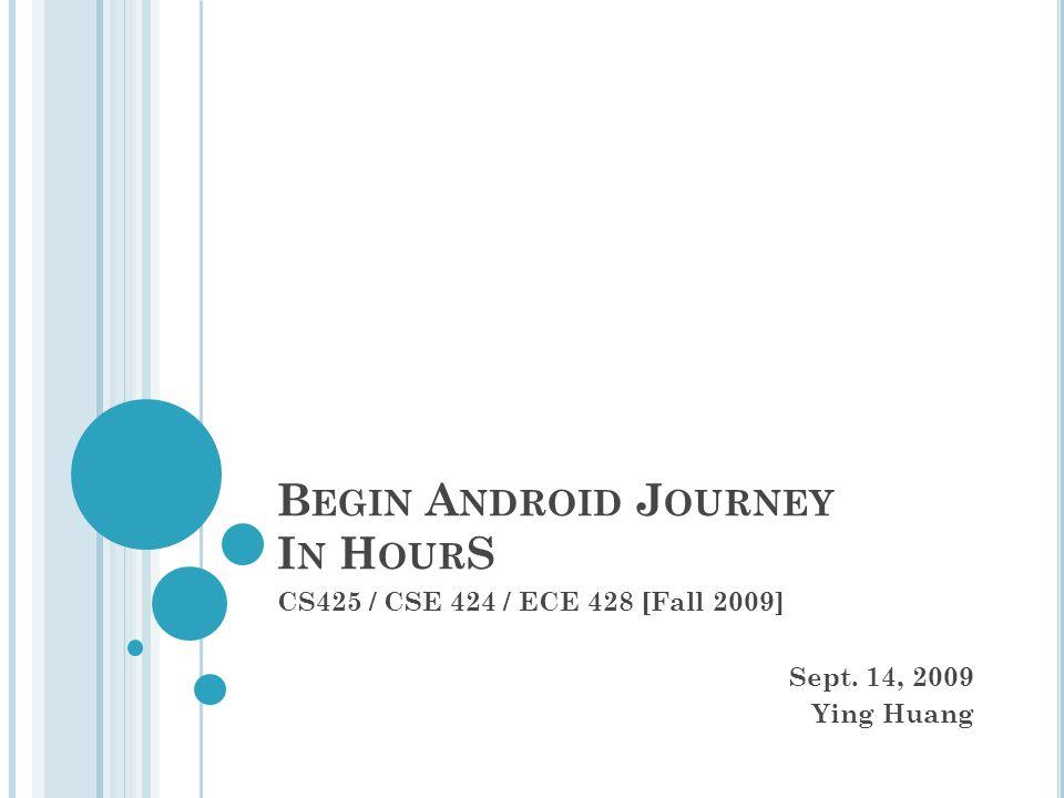 B EGIN A NDROID J OURNEY I N H OUR S CS425 / CSE 424 / ECE 428 [Fall 2009] Sept.