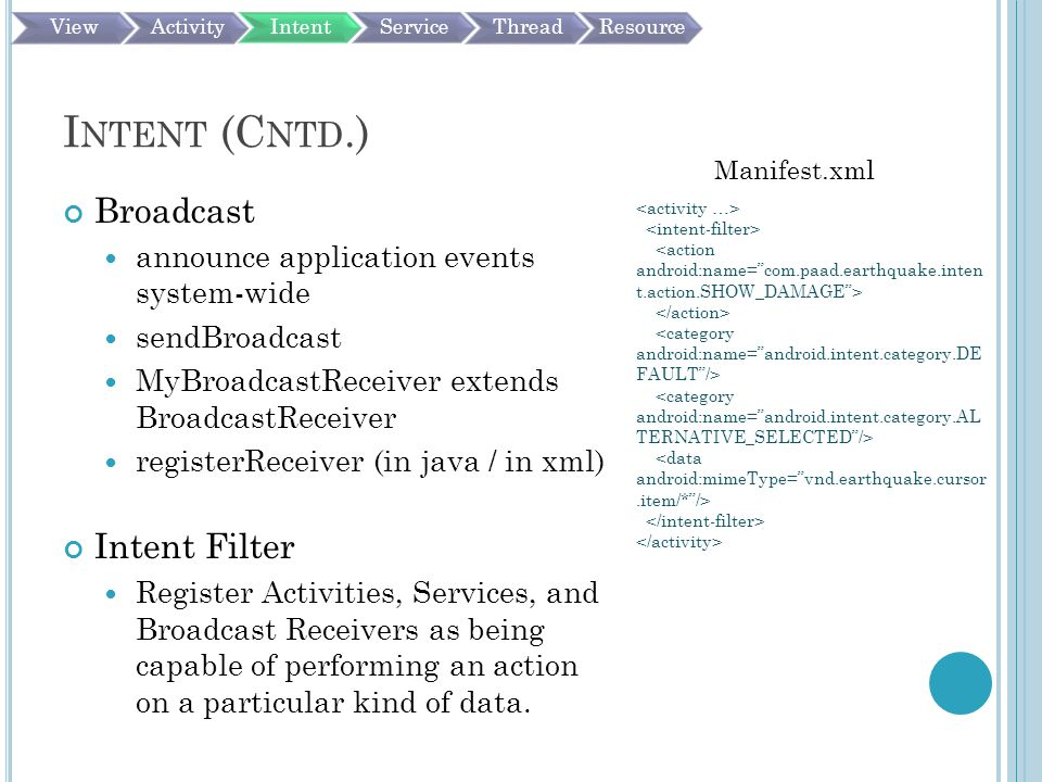 I NTENT (C NTD.) Broadcast announce application events system-wide sendBroadcast MyBroadcastReceiver extends BroadcastReceiver registerReceiver (in java / in xml) Intent Filter Register Activities, Services, and Broadcast Receivers as being capable of performing an action on a particular kind of data.