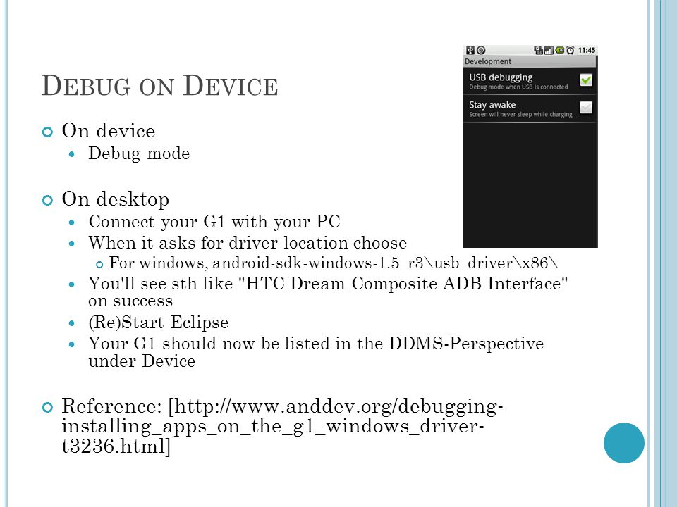 D EBUG ON D EVICE On device Debug mode On desktop Connect your G1 with your PC When it asks for driver location choose For windows, android-sdk-windows-1.5_r3\usb_driver\x86\ You ll see sth like HTC Dream Composite ADB Interface on success (Re)Start Eclipse Your G1 should now be listed in the DDMS-Perspective under Device Reference: [  installing_apps_on_the_g1_windows_driver- t3236.html]