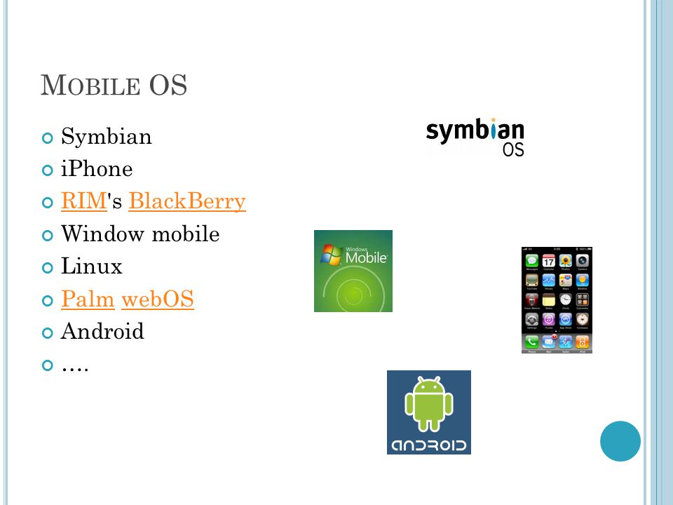 M OBILE OS Symbian iPhone RIMRIM s BlackBerryBlackBerry Window mobile Linux PalmPalm webOSwebOS Android ….