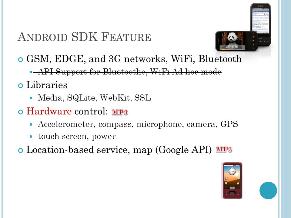 A NDROID SDK F EATURE GSM, EDGE, and 3G networks, WiFi, Bluetooth API Support for Bluetoothe, WiFi Ad hoc mode Libraries Media, SQLite, WebKit, SSL Hardware control: Accelerometer, compass, microphone, camera, GPS touch screen, power Location-based service, map (Google API)