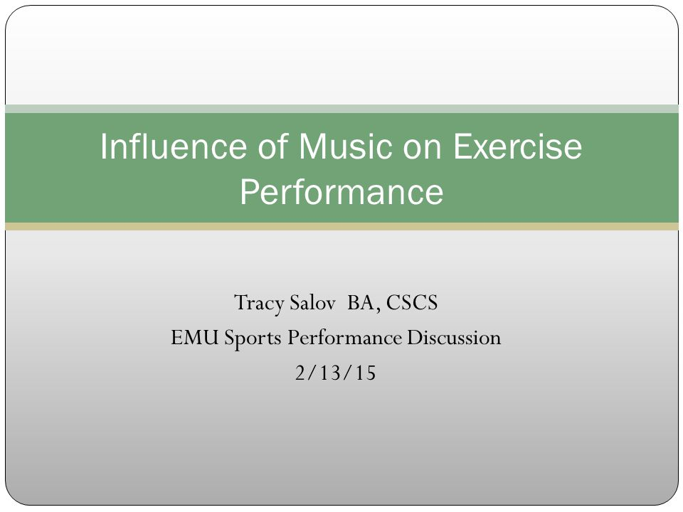 Tracy Salov BA, CSCS EMU Sports Performance Discussion 2/13/15 Influence of Music on Exercise Performance