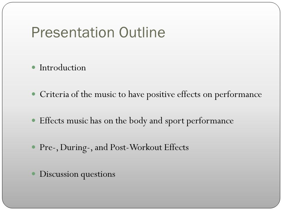 Presentation Outline Introduction Criteria of the music to have positive effects on performance Effects music has on the body and sport performance Pre-, During-, and Post-Workout Effects Discussion questions