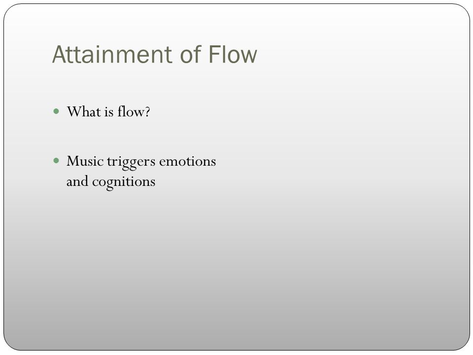 Attainment of Flow What is flow Music triggers emotions and cognitions