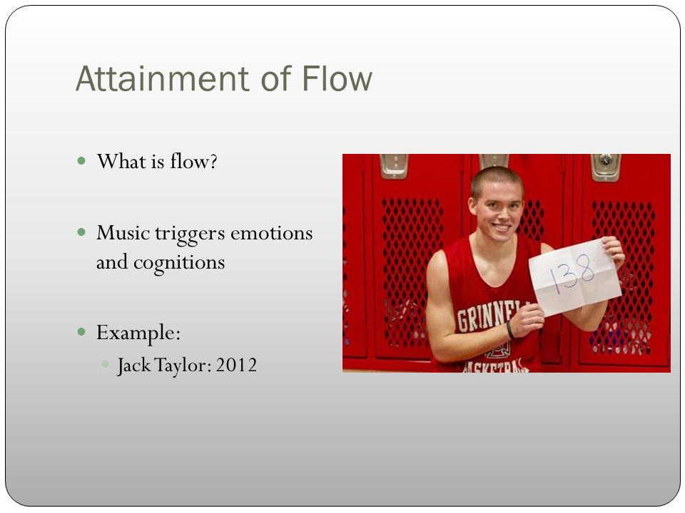 Attainment of Flow What is flow Music triggers emotions and cognitions Example: Jack Taylor: 2012