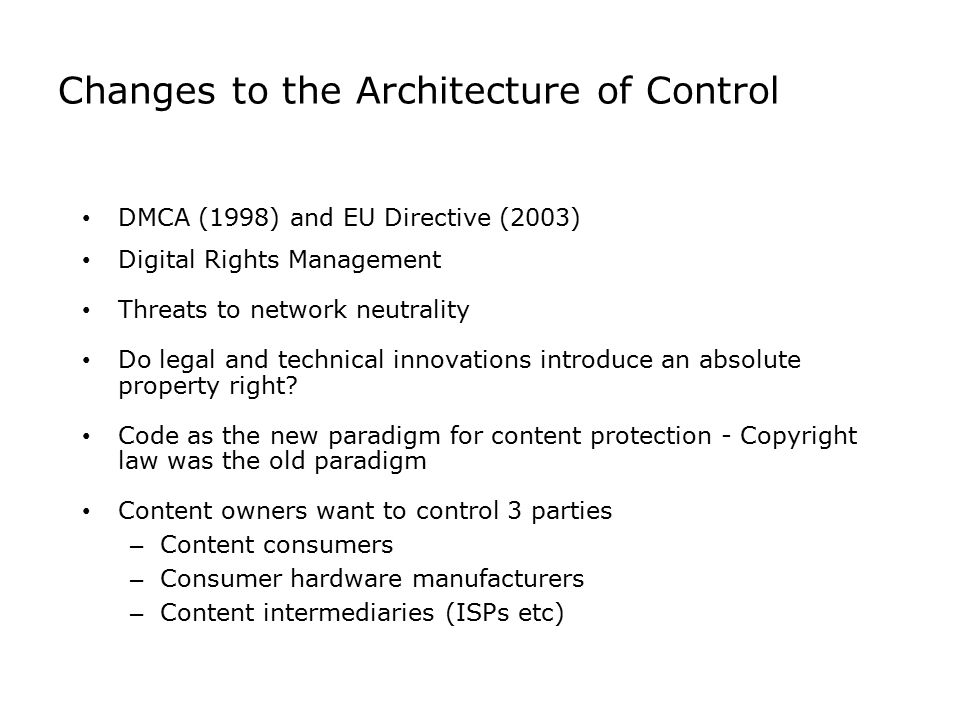 Changes to the Architecture of Control DMCA (1998) and EU Directive (2003) Digital Rights Management Threats to network neutrality Do legal and techni