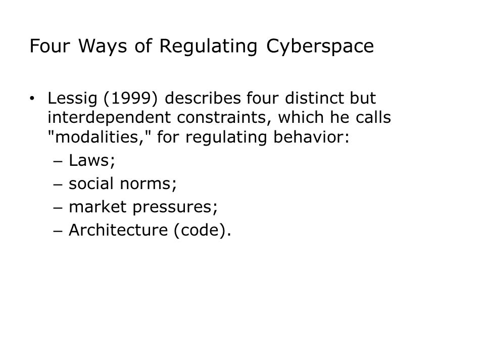 Four Ways of Regulating Cyberspace Lessig (1999) describes four distinct but interdependent constraints, which he calls