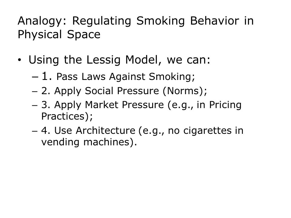 Analogy: Regulating Smoking Behavior in Physical Space Using the Lessig Model, we can: – 1. Pass Laws Against Smoking; – 2. Apply Social Pressure (Nor