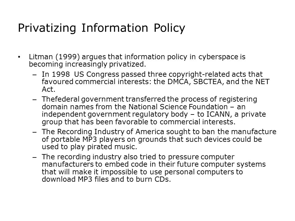 Privatizing Information Policy Litman (1999) argues that information policy in cyberspace is becoming increasingly privatized. – In 1998 US Congress p