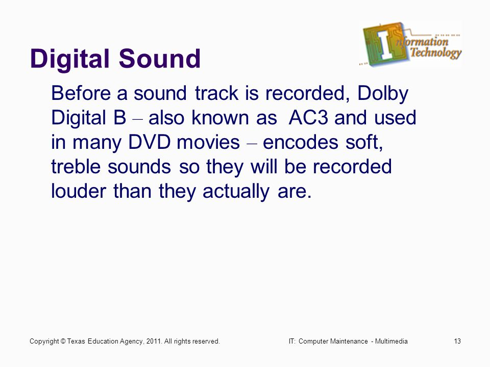 IT: Computer Maintenance - Multimedia13 Digital Sound Before a sound track is recorded, Dolby Digital B – also known as AC3 and used in many DVD movies – encodes soft, treble sounds so they will be recorded louder than they actually are.