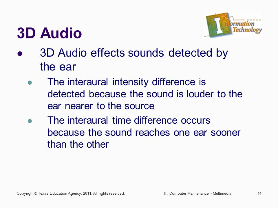 IT: Computer Maintenance - Multimedia14 3D Audio 3D Audio effects sounds detected by the ear The interaural intensity difference is detected because the sound is louder to the ear nearer to the source The interaural time difference occurs because the sound reaches one ear sooner than the other Copyright © Texas Education Agency, 2011.