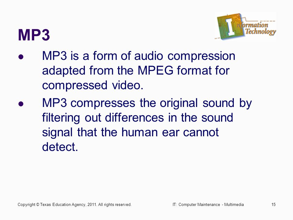 IT: Computer Maintenance - Multimedia15 MP3 MP3 is a form of audio compression adapted from the MPEG format for compressed video.