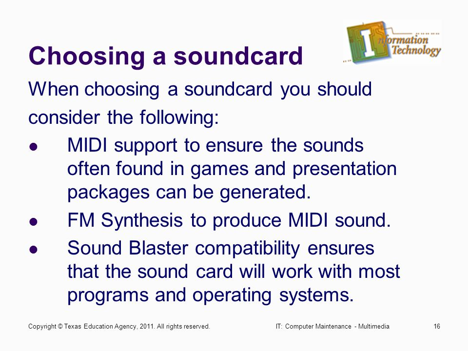 IT: Computer Maintenance - Multimedia16 Choosing a soundcard When choosing a soundcard you should consider the following: MIDI support to ensure the sounds often found in games and presentation packages can be generated.