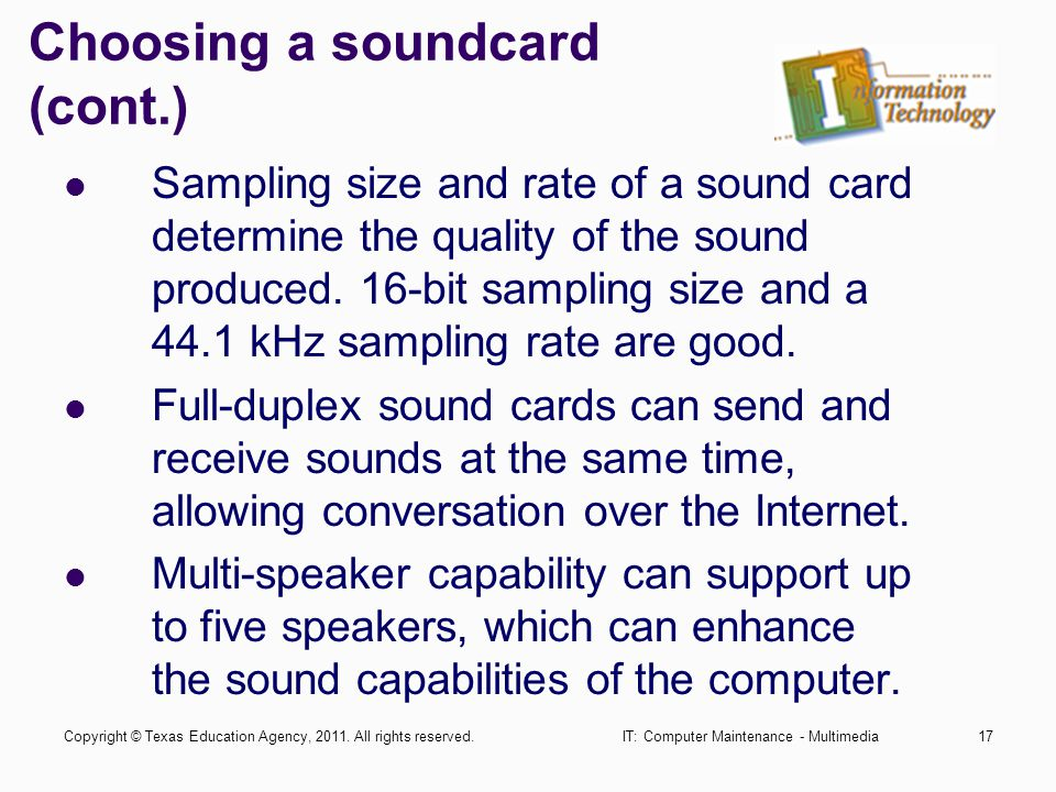 IT: Computer Maintenance - Multimedia17 Choosing a soundcard (cont.) Sampling size and rate of a sound card determine the quality of the sound produced.