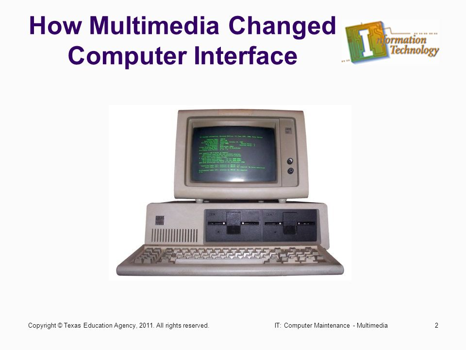 How Multimedia Changed Computer Interface IT: Computer Maintenance - Multimedia2Copyright © Texas Education Agency, 2011.