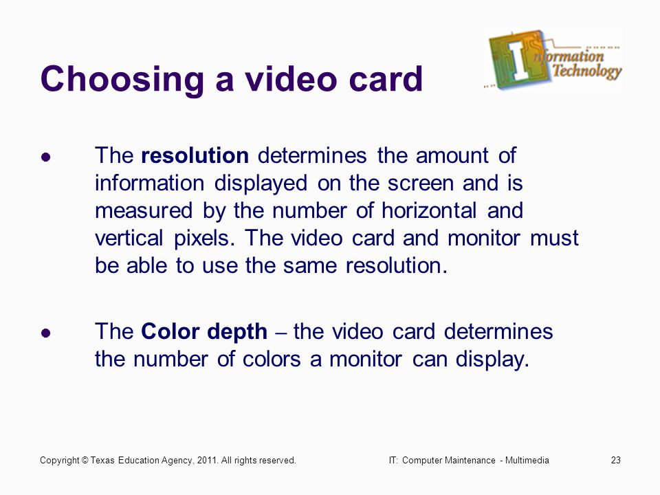 IT: Computer Maintenance - Multimedia23 Choosing a video card The resolution determines the amount of information displayed on the screen and is measured by the number of horizontal and vertical pixels.