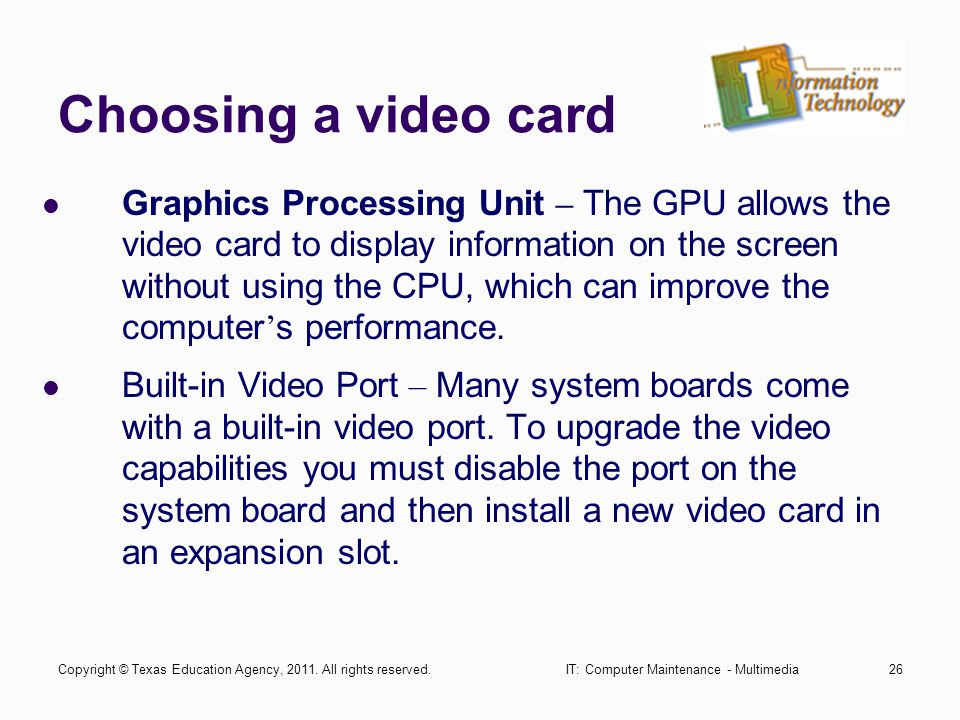 IT: Computer Maintenance - Multimedia26 Choosing a video card Graphics Processing Unit – The GPU allows the video card to display information on the s
